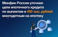 Минфин России внес в Правительство законопроект, который уточняет цели ипотечного кредита по государственной программе софинансирования ипотеки для многодетных семей в размере 450 тыс. рублей